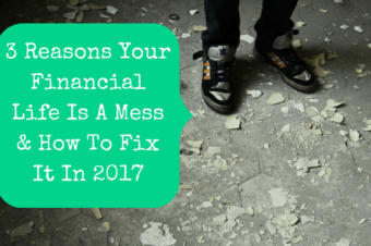 3 Reasons Your Financial Life Is A Mess & How To Fix It In 2017