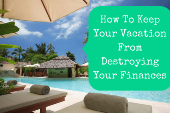 How To Keep Your Vacation From Destroying Your Finances