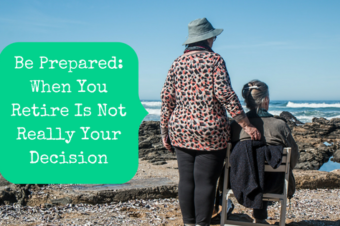Be Prepared: When You Retire Is Not Your Decision